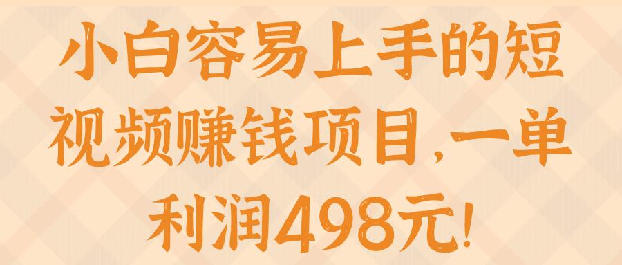 小白容易上手的短视频赚钱项目,一单利润498元!【视频教程】-福缘课堂