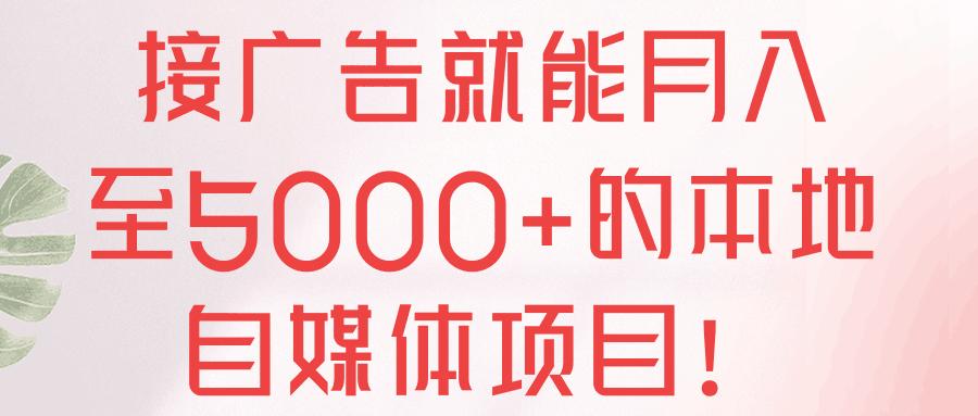 接广告就能月入至5000+的本地自媒体项目!【视频教程】
