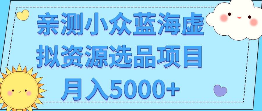 亲测小众蓝海虚拟资源选品项目月入5000+【视频教程】-福缘课堂