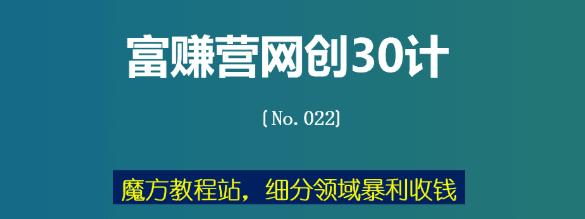 魔方教程站,细分领域抱力收钱(富赚营网创30计022)