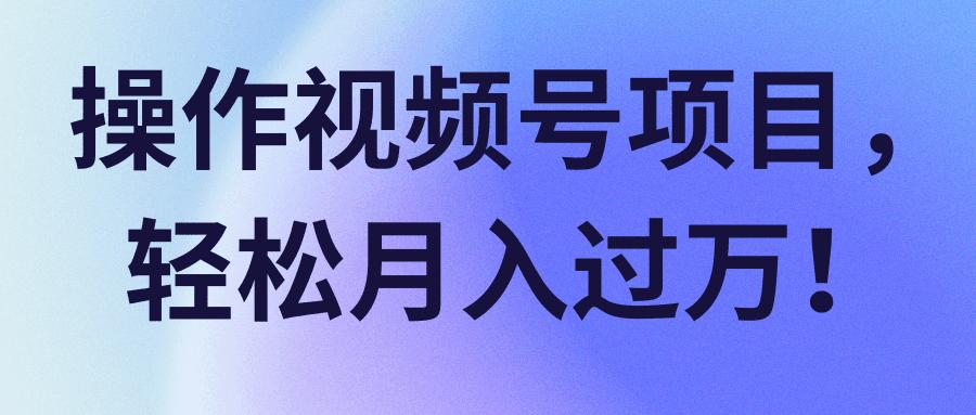 操作视频号项目,轻松月入过万!【视频课程】-福缘课堂