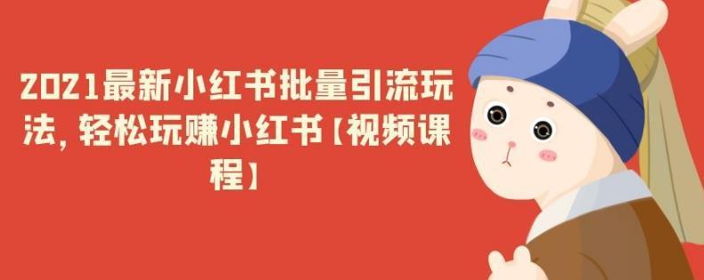 2021最新小红书批量引流玩法,轻松玩赚小红书【视频课程】-福缘课堂