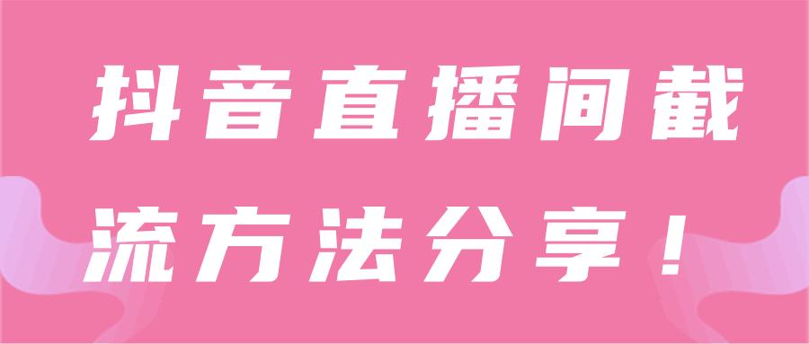 抖音直播间截流技巧分享!【视频教程】-福缘课堂